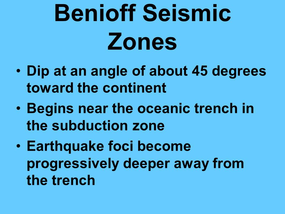 Benioff Seismic Zones Dip at an angle of about 45 degrees toward the continent Begins near the oceanic trench in the subduction zone Earthquake foci become progressively deeper away from the trench