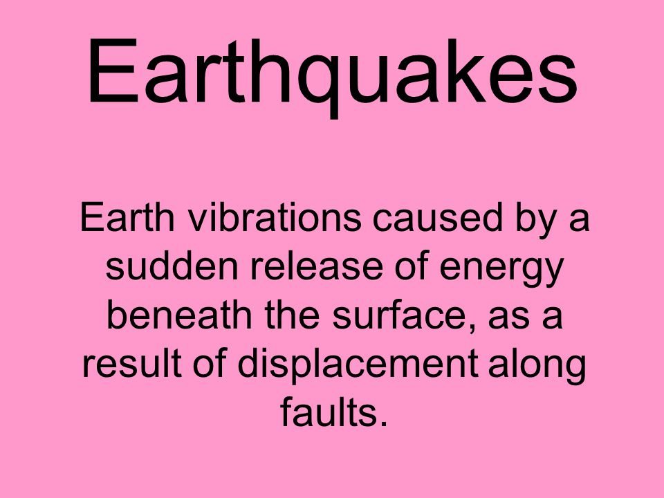 Earthquakes Earth vibrations caused by a sudden release of energy beneath the surface, as a result of displacement along faults.