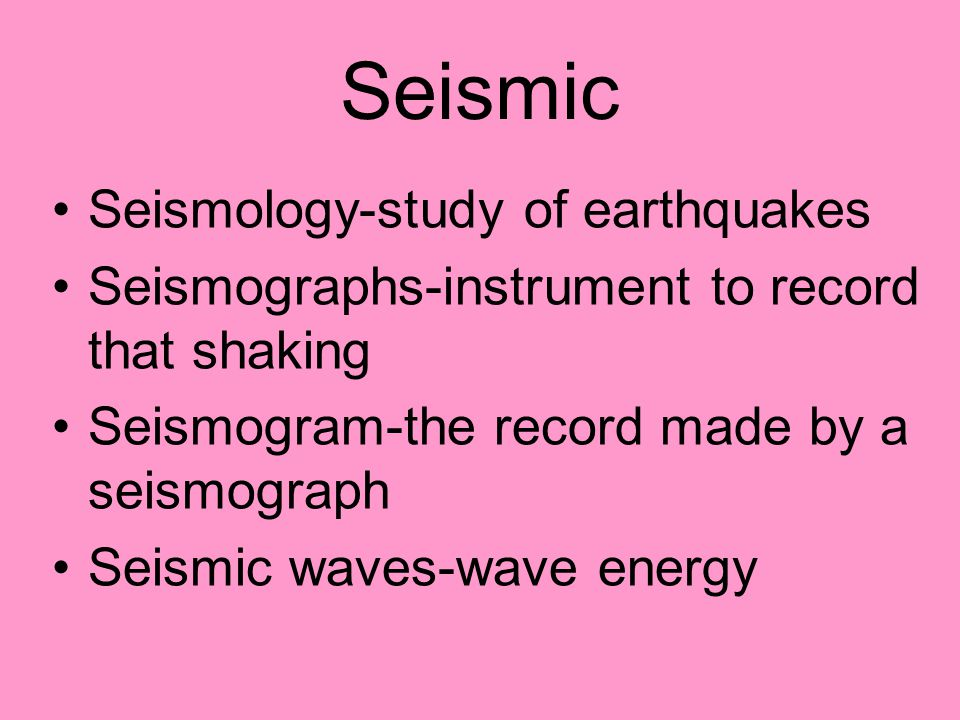 Seismic Seismology-study of earthquakes Seismographs-instrument to record that shaking Seismogram-the record made by a seismograph Seismic waves-wave