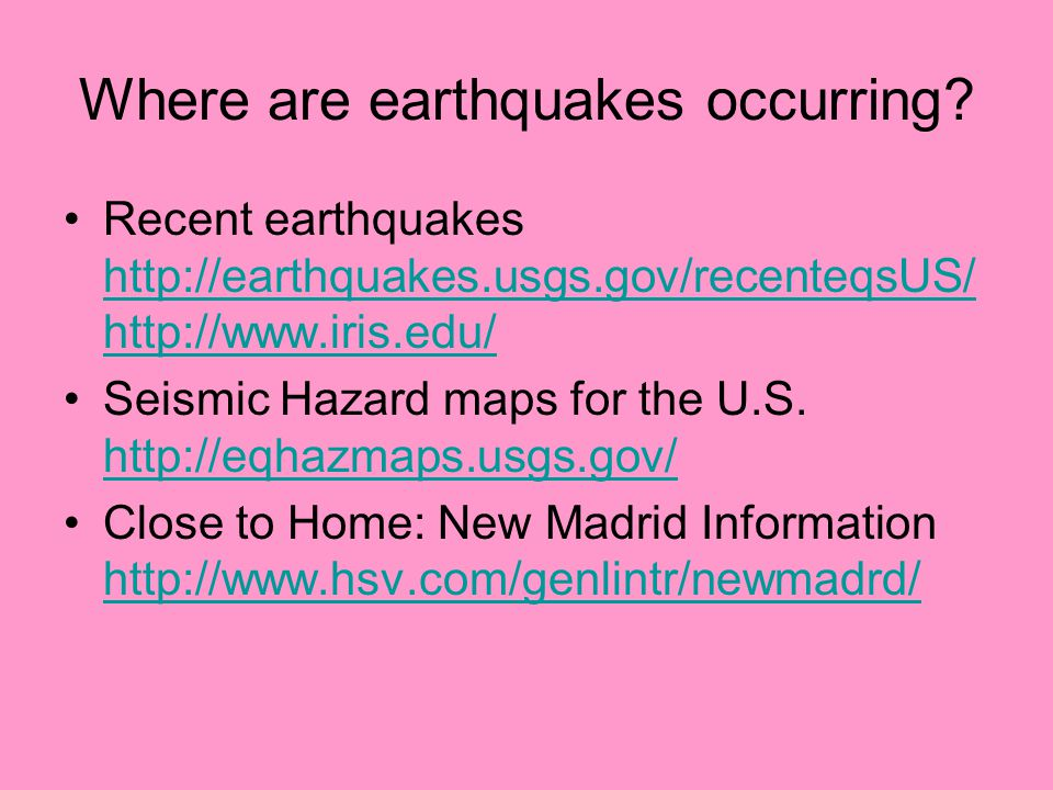 Where are earthquakes occurring? Recent earthquakes http://earthquakes.usgs.gov/recenteqsUS/ http://www.iris.edu/ http://earthquakes.usgs.gov/recenteq