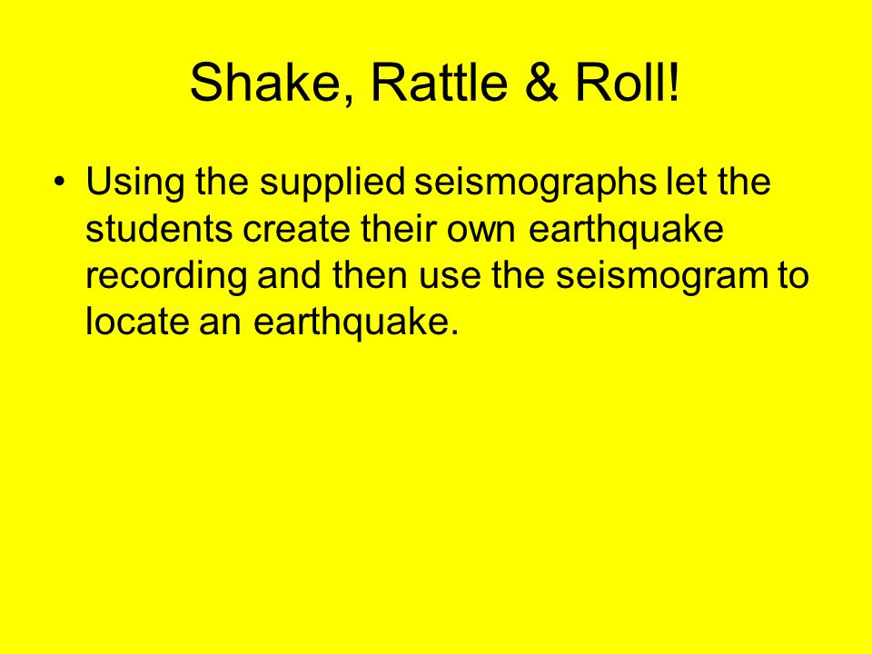Shake, Rattle & Roll! Using the supplied seismographs let the students create their own earthquake recording and then use the seismogram to locate an