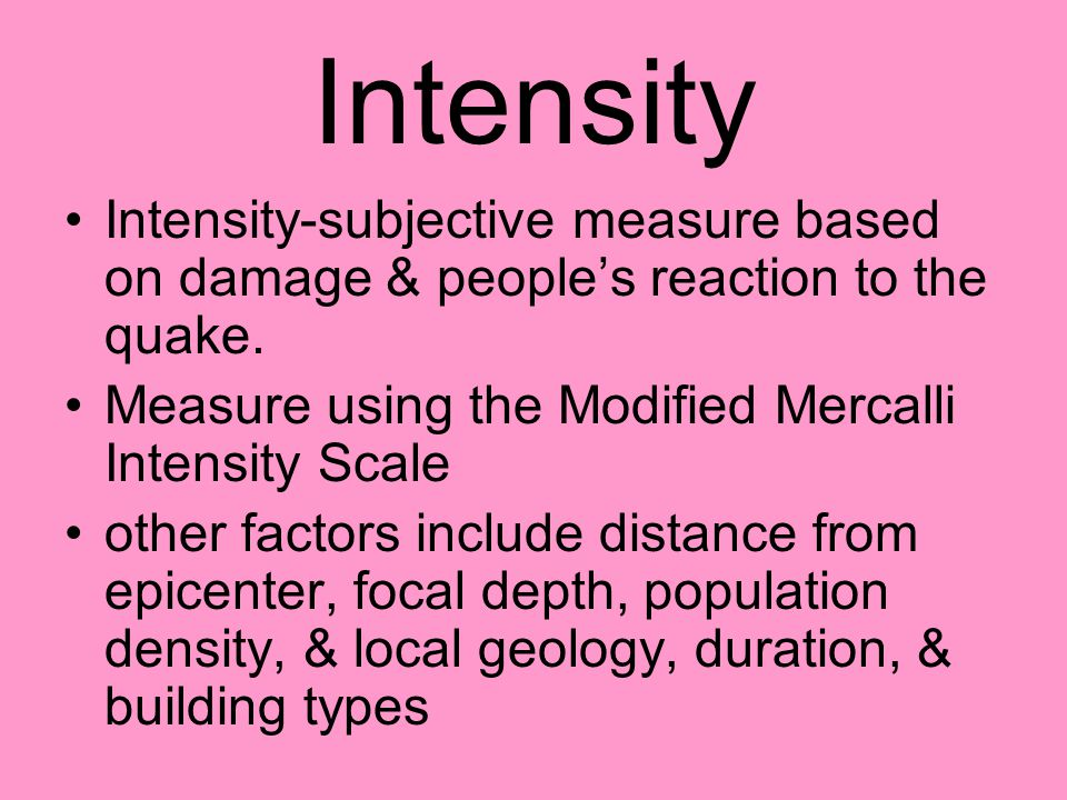 Intensity Intensity-subjective measure based on damage & people's reaction to the quake.