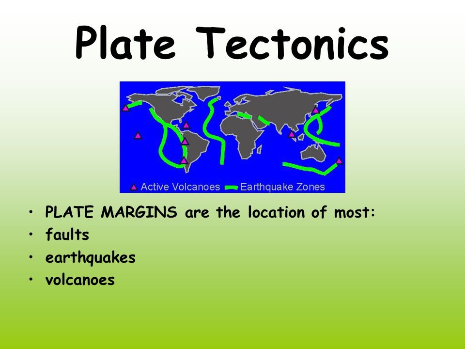 Plate Tectonics PLATE MARGINS are the location of most: faults earthquakes volcanoes