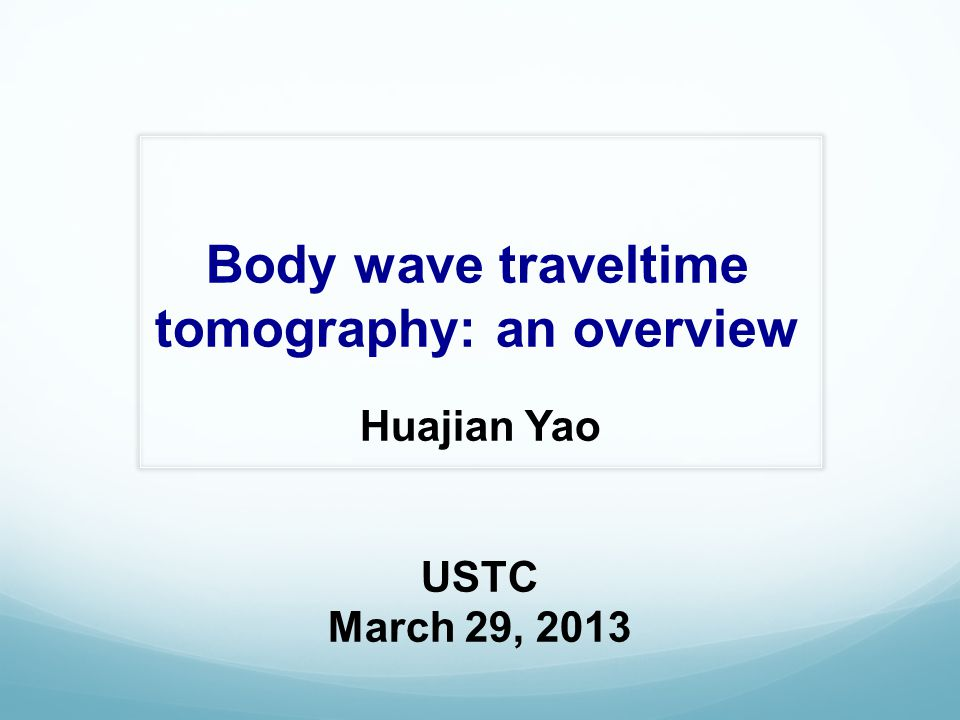 Body wave traveltime tomography: an overview Huajian Yao USTC March 29, 2013