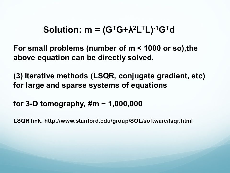 Solution: m = (G T G+λ 2 L T L) -1 G T d For small problems (number of m < 1000 or so),the above equation can be directly solved.