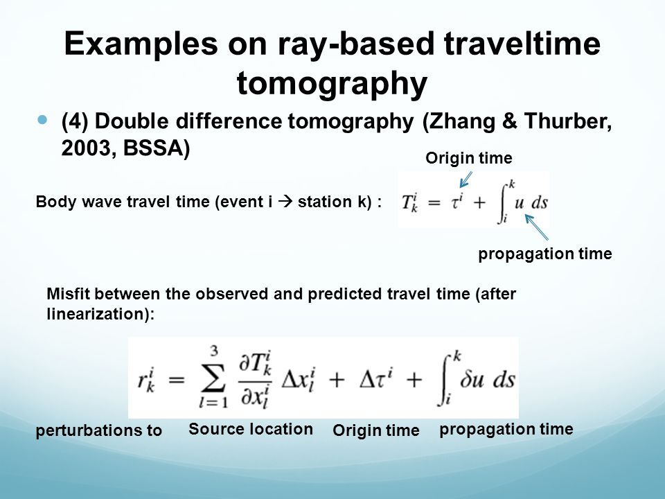 Examples on ray-based traveltime tomography (4) Double difference tomography (Zhang & Thurber, 2003, BSSA) Body wave travel time (event i  station k) : Origin time propagation time Misfit between the observed and predicted travel time (after linearization): Origin time Source locationpropagation time perturbations to
