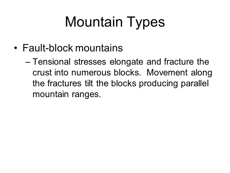 Mountain Types Fault-block mountains –Tensional stresses elongate and fracture the crust into numerous blocks. Movement along the fractures tilt the b