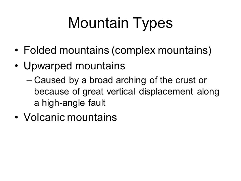 Mountain Types Folded mountains (complex mountains) Upwarped mountains –Caused by a broad arching of the crust or because of great vertical displaceme