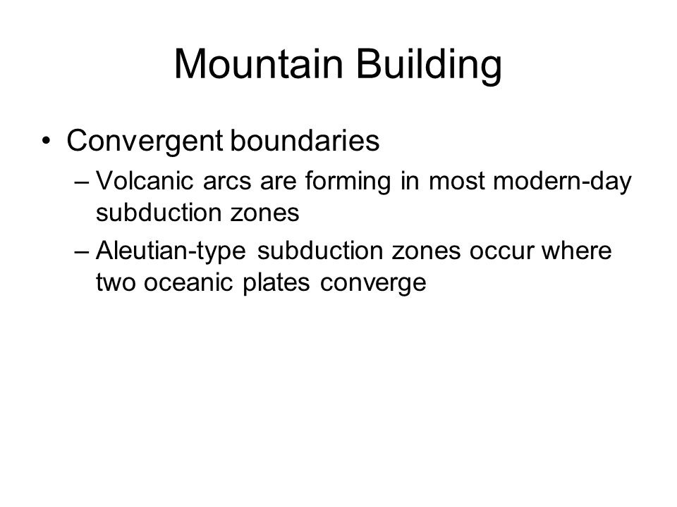 Mountain Building Convergent boundaries –Volcanic arcs are forming in most modern-day subduction zones –Aleutian-type subduction zones occur where two