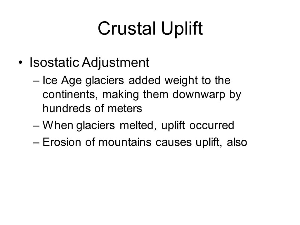 Crustal Uplift Isostatic Adjustment –Ice Age glaciers added weight to the continents, making them downwarp by hundreds of meters –When glaciers melted