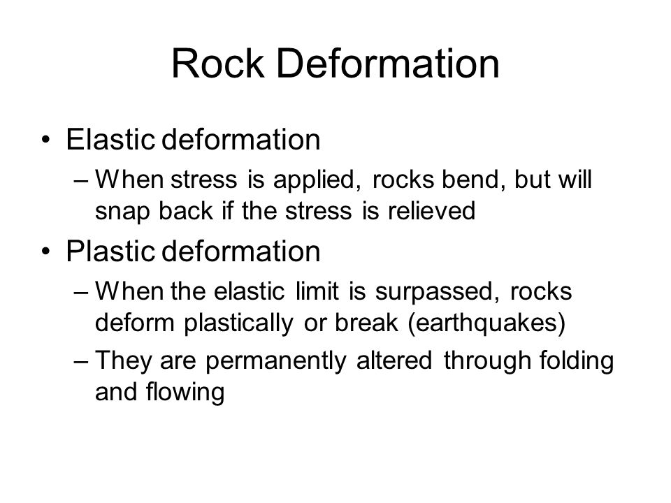 Rock Deformation Elastic deformation –When stress is applied, rocks bend, but will snap back if the stress is relieved Plastic deformation –When the e