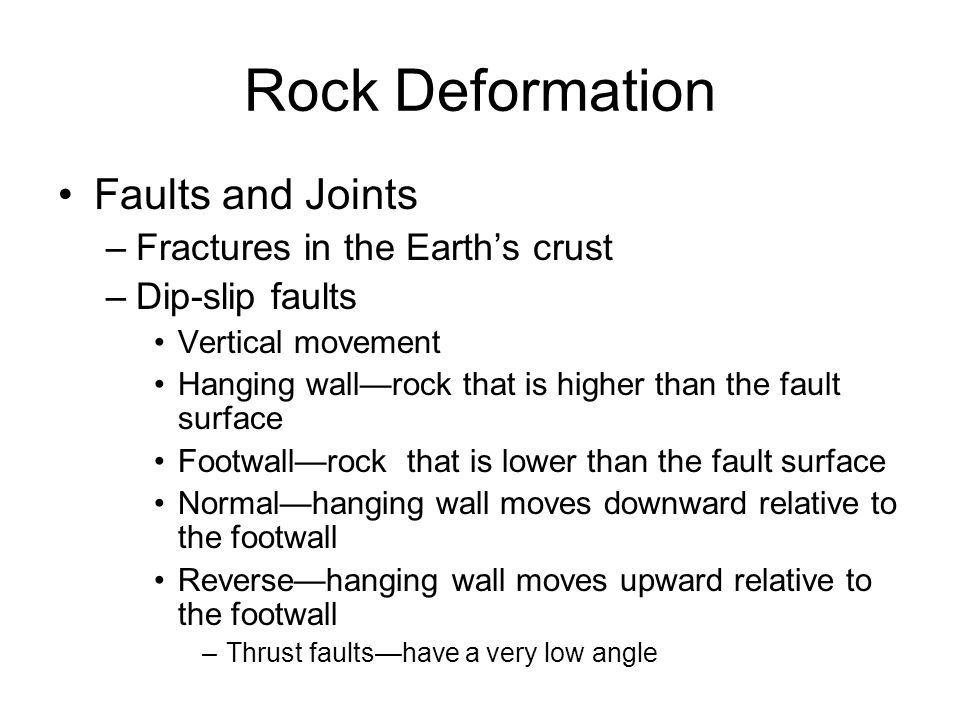 Rock Deformation Faults and Joints –Fractures in the Earth's crust –Dip-slip faults Vertical movement Hanging wall—rock that is higher than the fault