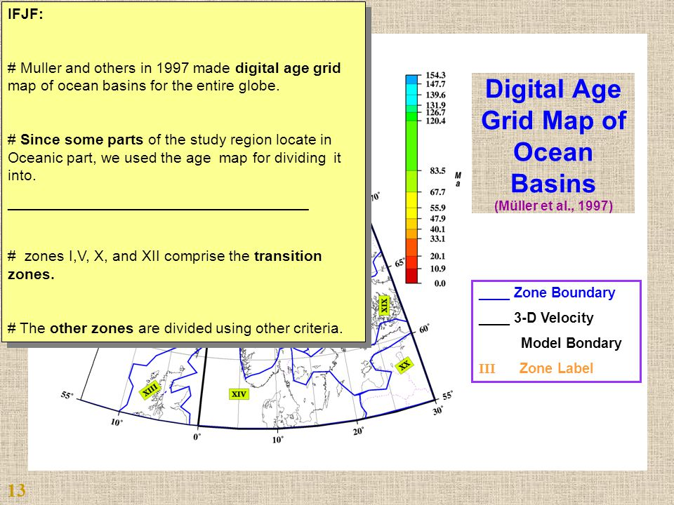 ____ Zone Boundary ____ 3-D Velocity Model Bondary III Zone Label Digital Age Grid Map of Ocean Basins (Müller et al., 1997) 13 IFJF: # Muller and others in 1997 made digital age grid map of ocean basins for the entire globe.