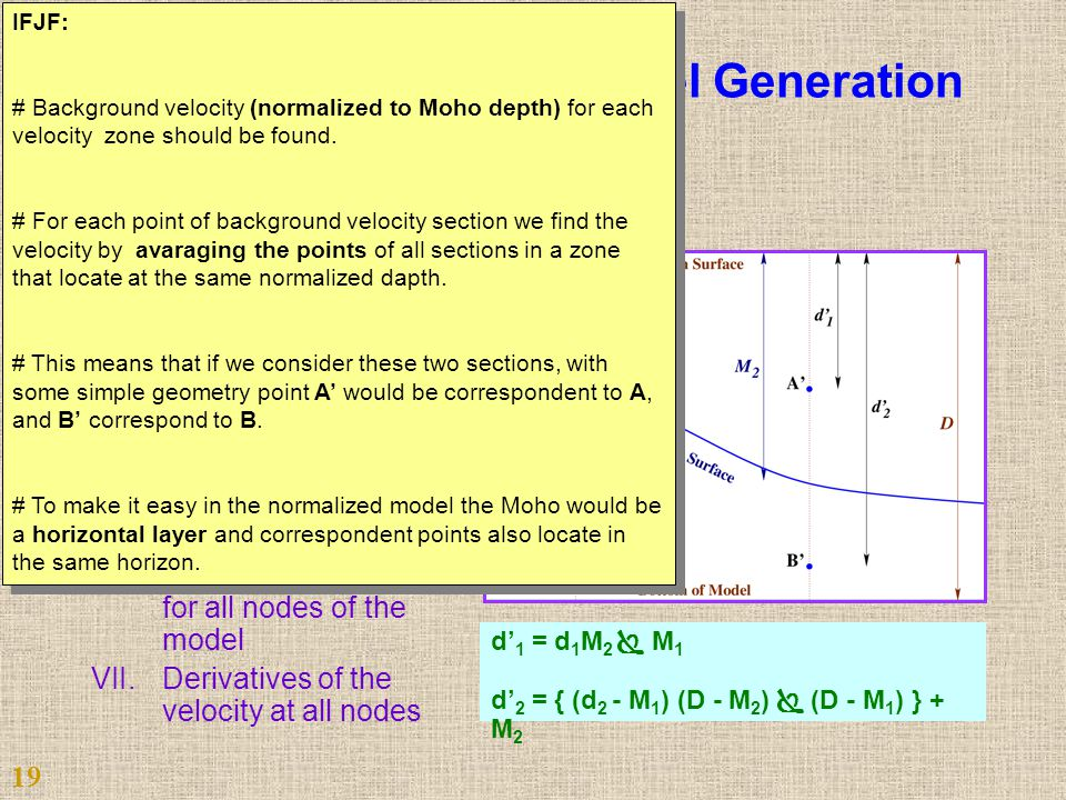 Automated Steps of Model Generation I.Gridding the Moho- depth II.Discontinuity to gradient conversion III.Background velocity computation IV.Velocity section extension V.Model parameterization VI.Velocity computation for all nodes of the model VII.Derivatives of the velocity at all nodes d' 1 = d 1 M 2  M 1 d' 2 = { (d 2 - M 1 ) (D - M 2 )  (D - M 1 ) } + M 2 19 IFJF: # Background velocity (normalized to Moho depth) for each velocity zone should be found.