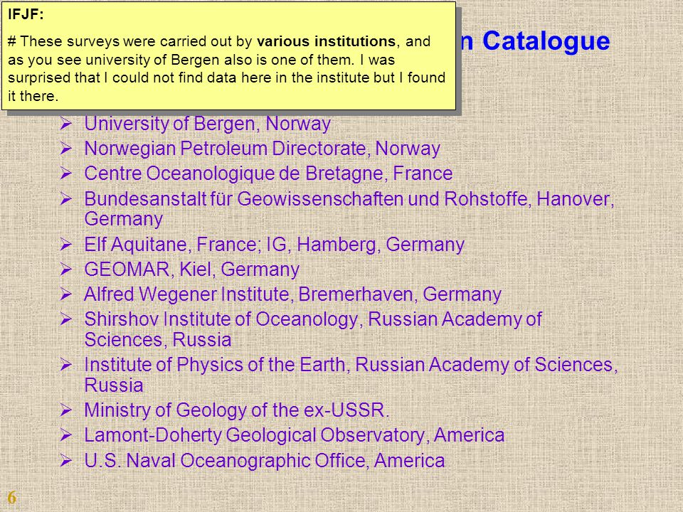 Contibuters to Arctic Refraction Catalogue  University of Oslo, Norway  University of Bergen, Norway  Norwegian Petroleum Directorate, Norway  Centre Oceanologique de Bretagne, France  Bundesanstalt für Geowissenschaften und Rohstoffe, Hanover, Germany  Elf Aquitane, France; IG, Hamberg, Germany  GEOMAR, Kiel, Germany  Alfred Wegener Institute, Bremerhaven, Germany  Shirshov Institute of Oceanology, Russian Academy of Sciences, Russia  Institute of Physics of the Earth, Russian Academy of Sciences, Russia  Ministry of Geology of the ex-USSR.