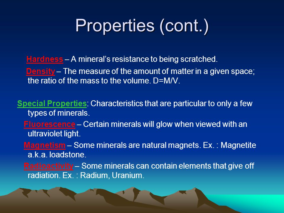 Properties (cont.) Hardness – A mineral's resistance to being scratched. Density – The measure of the amount of matter in a given space; the ratio of