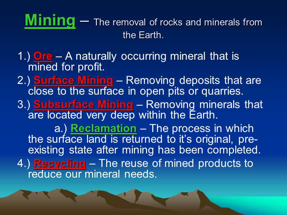 Mining – The removal of rocks and minerals from the Earth. Ore 1.) Ore – A naturally occurring mineral that is mined for profit. Surface Mining 2.) Su