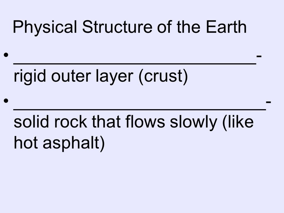 Physical Structure of the Earth _________________________- rigid outer layer (crust) __________________________- solid rock that flows slowly (like hot asphalt)
