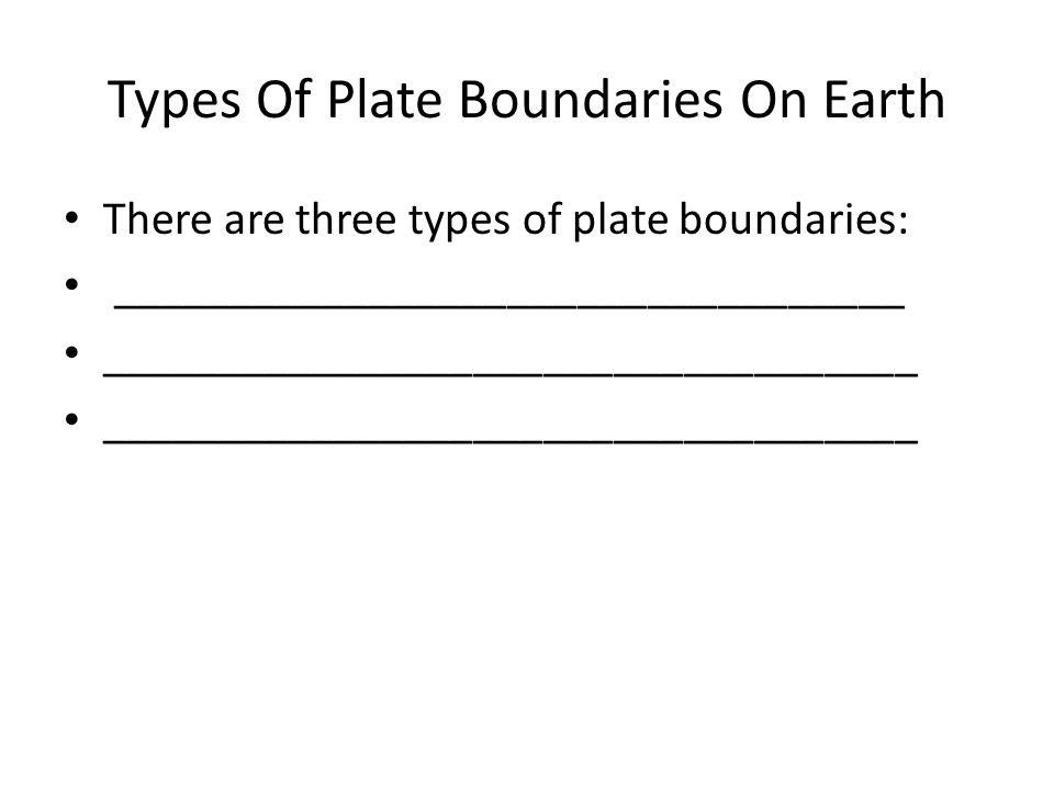 Types Of Plate Boundaries On Earth There are three types of plate boundaries: __________________________________ ___________________________________ ___________________________________