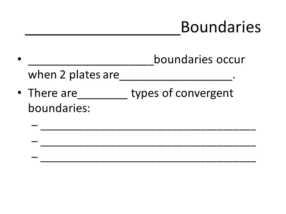 __________________Boundaries ____________________boundaries occur when 2 plates are__________________.