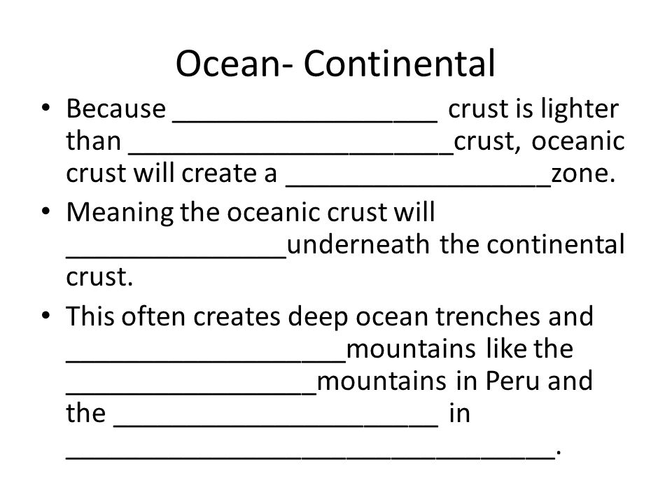 Ocean- Continental Because __________________ crust is lighter than ______________________crust, oceanic crust will create a __________________zone.