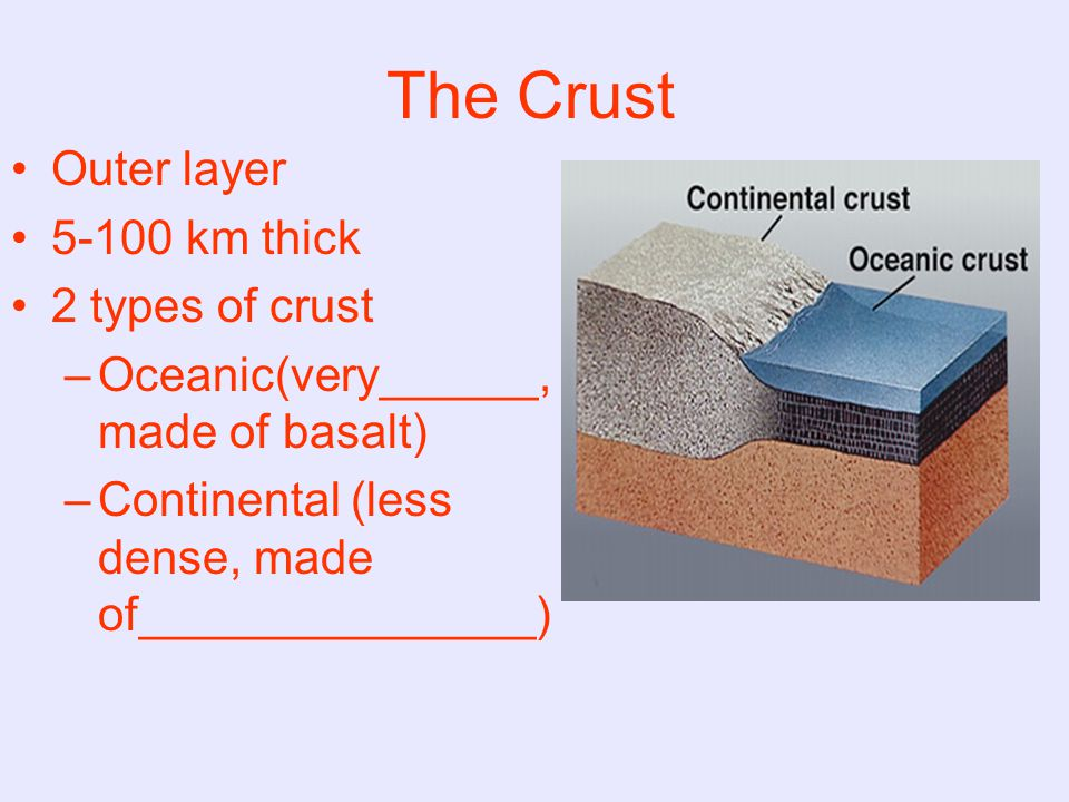 The Crust Outer layer 5-100 km thick 2 types of crust –O–Oceanic(very______, made of basalt) –C–Continental (less dense, made of_______________)