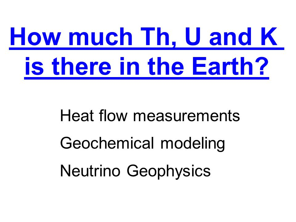 How much Th, U and K is there in the Earth? Heat flow measurements Geochemical modeling Neutrino Geophysics