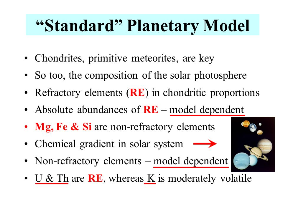 Chondrites, primitive meteorites, are key So too, the composition of the solar photosphere Refractory elements (RE) in chondritic proportions Absolute abundances of RE – model dependent Mg, Fe & Si are non-refractory elements Chemical gradient in solar system Non-refractory elements – model dependent U & Th are RE, whereas K is moderately volatile Standard Planetary Model