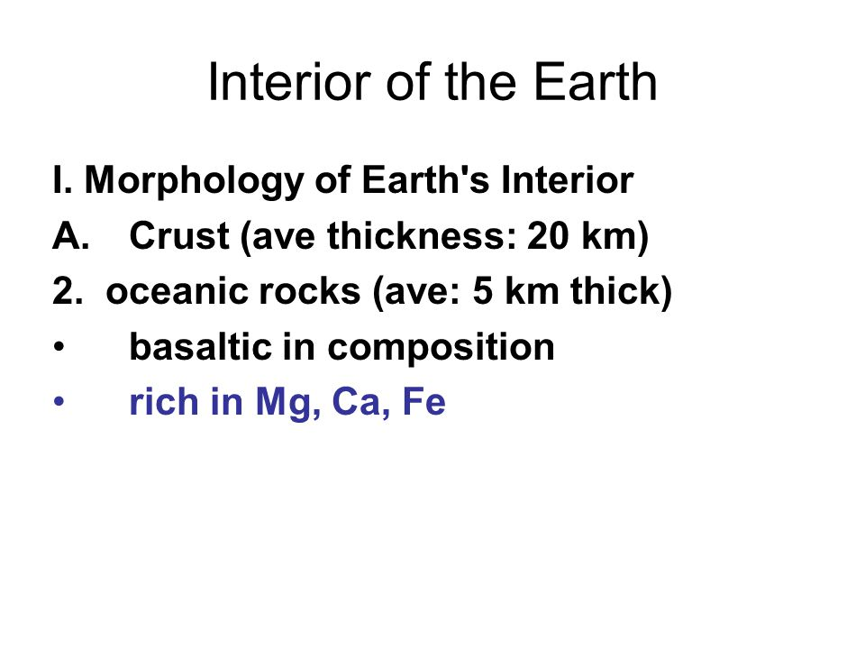 Interior of the Earth I. Morphology of Earth s Interior A.Crust (ave thickness: 20 km) 2.