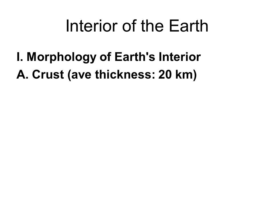 Interior of the Earth I. Morphology of Earth s Interior A. Crust (ave thickness: 20 km)