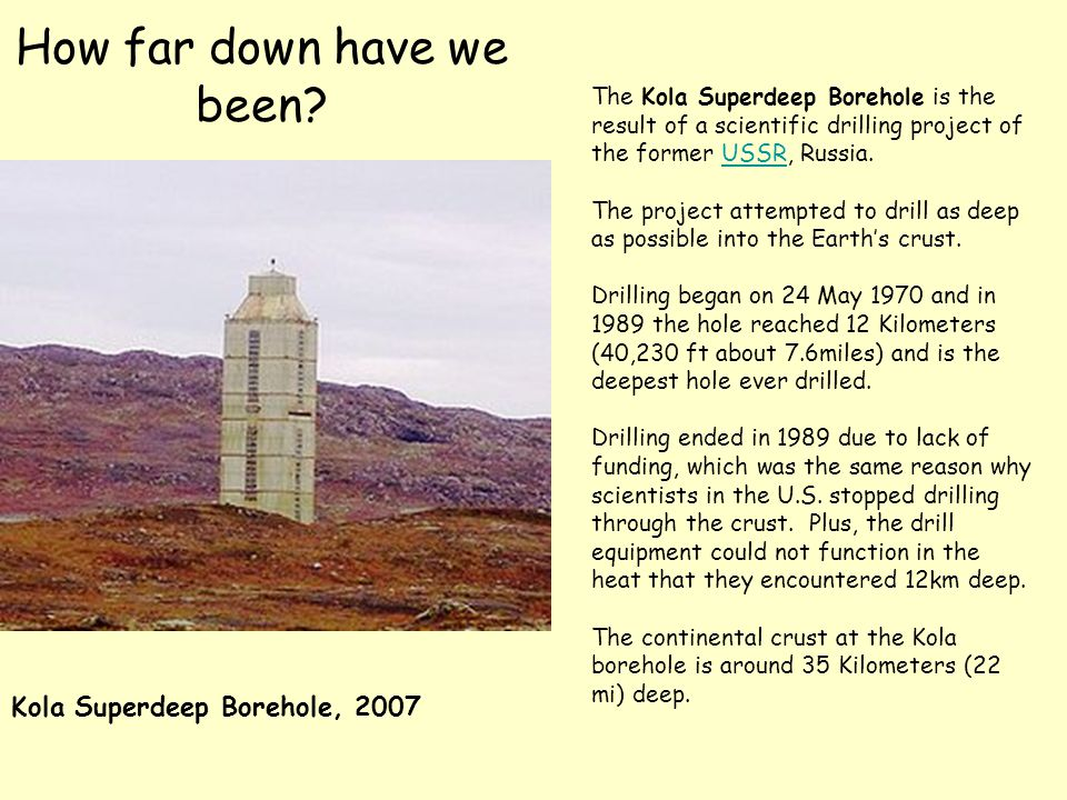 How far down have we been? Kola Superdeep Borehole, 2007 The Kola Superdeep Borehole is the result of a scientific drilling project of the former USSR