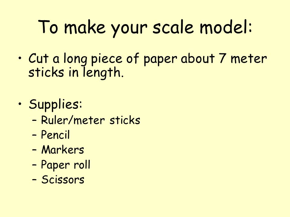 To make your scale model: Cut a long piece of paper about 7 meter sticks in length. Supplies: –Ruler/meter sticks –Pencil –Markers –Paper roll –Scisso
