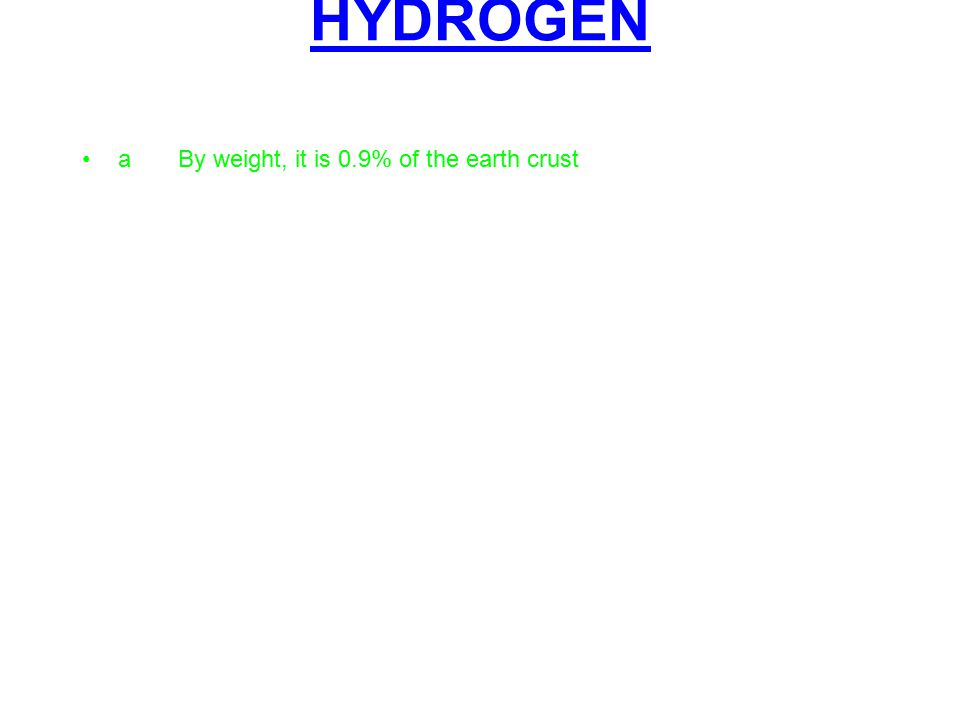 HYDROGEN aBy weight, it is 0.9% of the earth crust