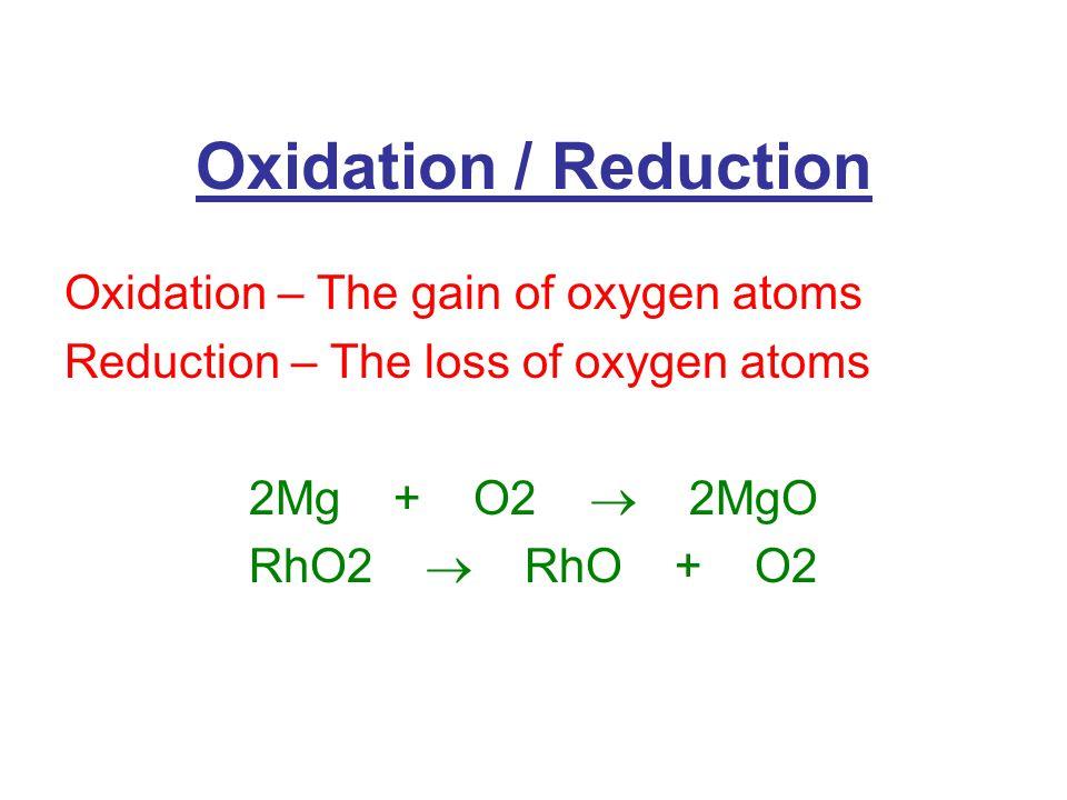 Oxidation / Reduction Oxidation – The gain of oxygen atoms Reduction – The loss of oxygen atoms 2Mg + O2  2MgO RhO2  RhO + O2