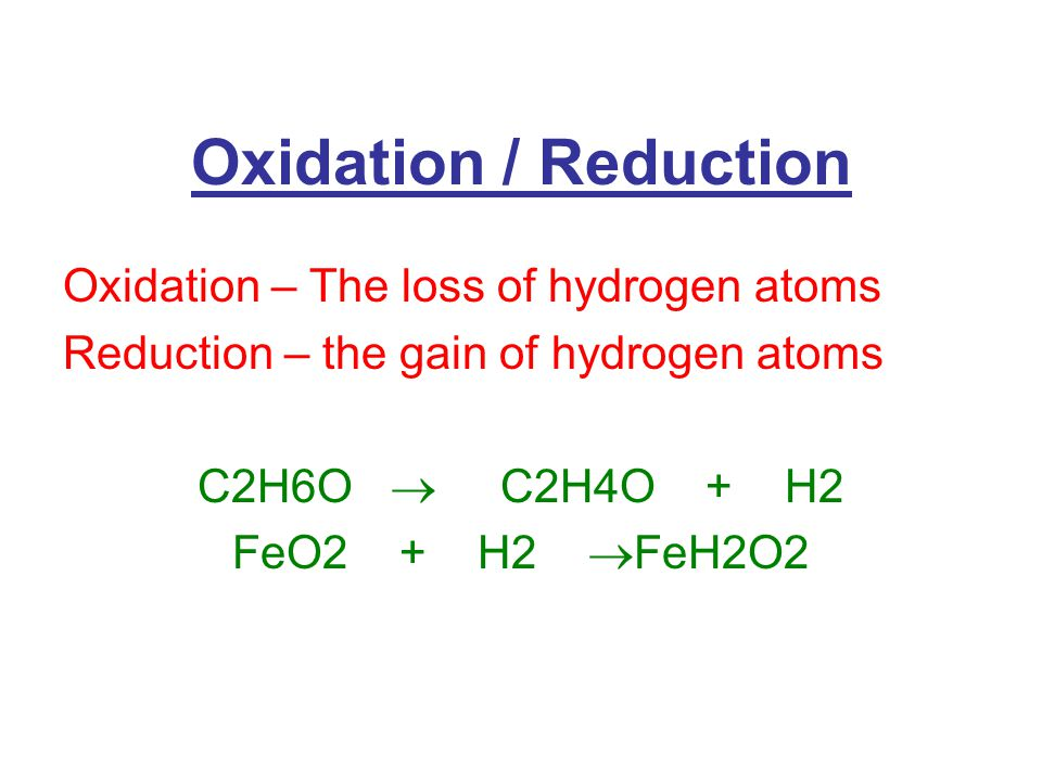 Oxidation / Reduction Oxidation – The loss of hydrogen atoms Reduction – the gain of hydrogen atoms C2H6O  C2H4O + H2 FeO2 + H2  FeH2O2