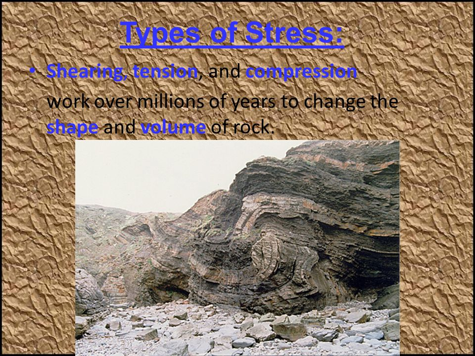 Shearing, tension, and compression work over millions of years to change the shape and volume of rock. Types of Stress: