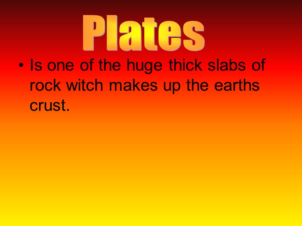 Is one of the huge thick slabs of rock witch makes up the earths crust.