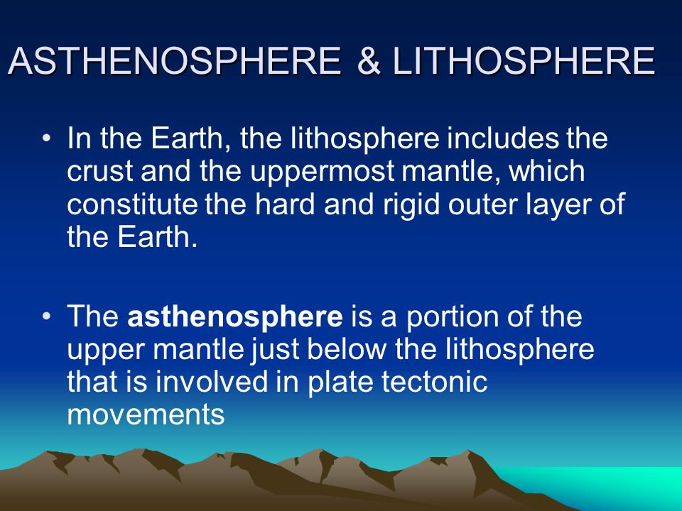 ASTHENOSPHERE & LITHOSPHERE ASTHENOSPHERE & LITHOSPHERE In the Earth, the lithosphere includes the crust and the uppermost mantle, which constitute the hard and rigid outer layer of the Earth.