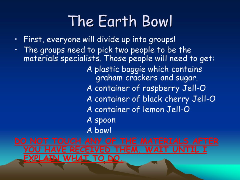 The Earth Bowl First, everyone will divide up into groups! The groups need to pick two people to be the materials specialists. Those people will need