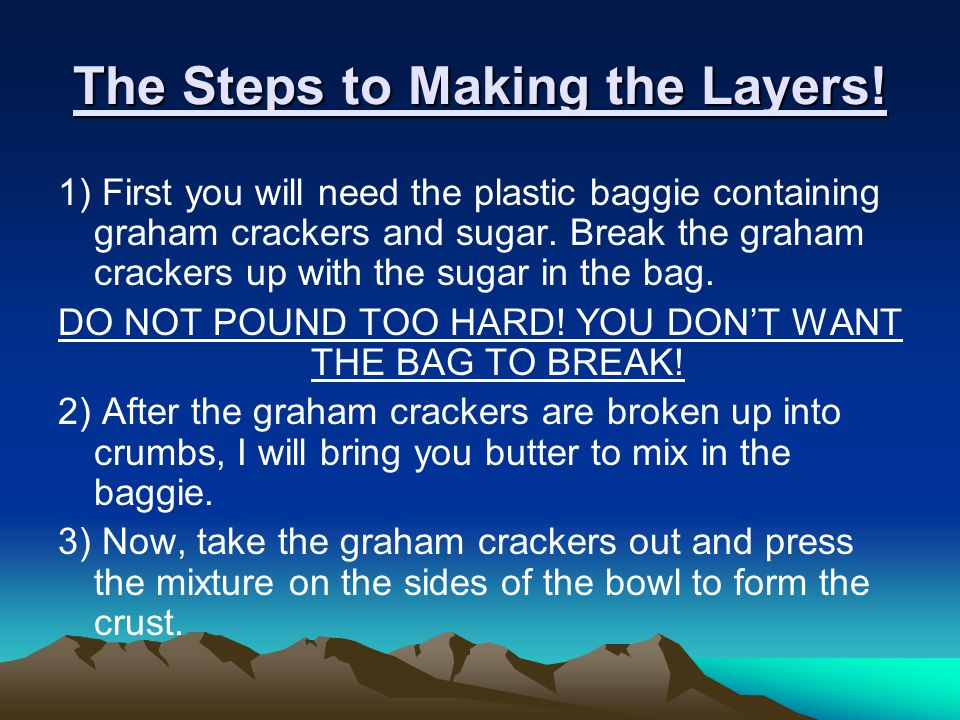 The Steps to Making the Layers! 1) First you will need the plastic baggie containing graham crackers and sugar. Break the graham crackers up with the