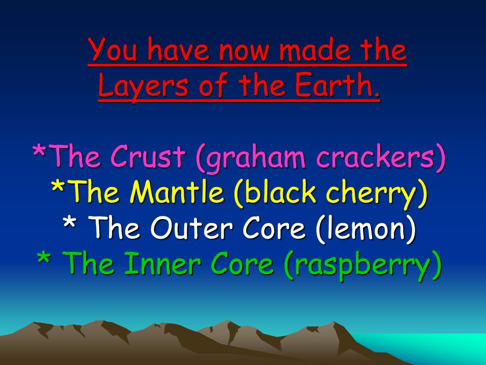 You have now made the Layers of the Earth. *The Crust (graham crackers) *The Mantle (black cherry) * The Outer Core (lemon) * The Inner Core (raspberr