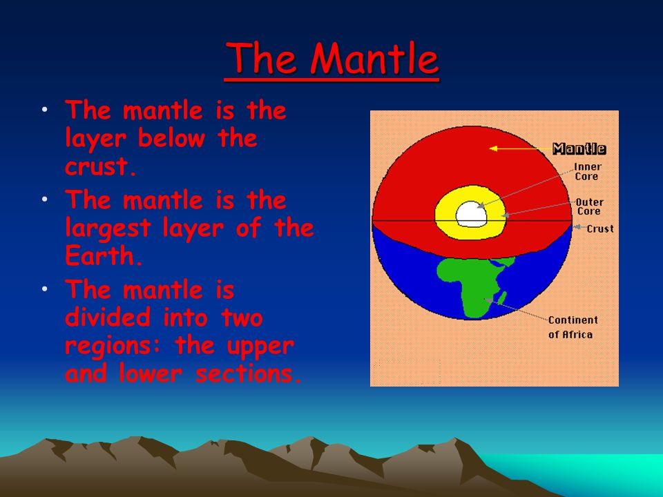 The Mantle The mantle is the layer below the crust. The mantle is the largest layer of the Earth. The mantle is divided into two regions: the upper an
