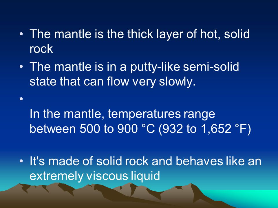 The mantle is the thick layer of hot, solid rock The mantle is in a putty-like semi-solid state that can flow very slowly. In the mantle, temperatures