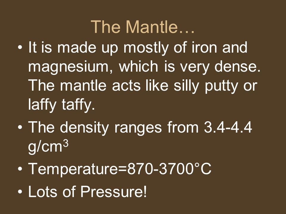 The Mantle… It is made up mostly of iron and magnesium, which is very dense.