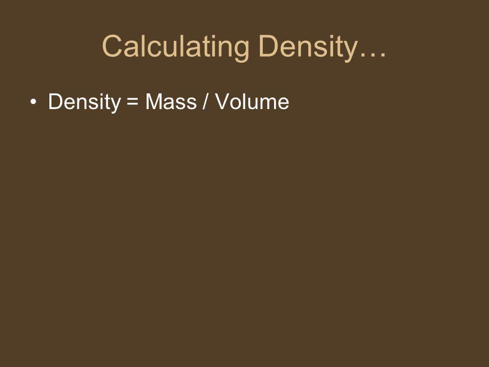 Calculating Density… Density = Mass / Volume