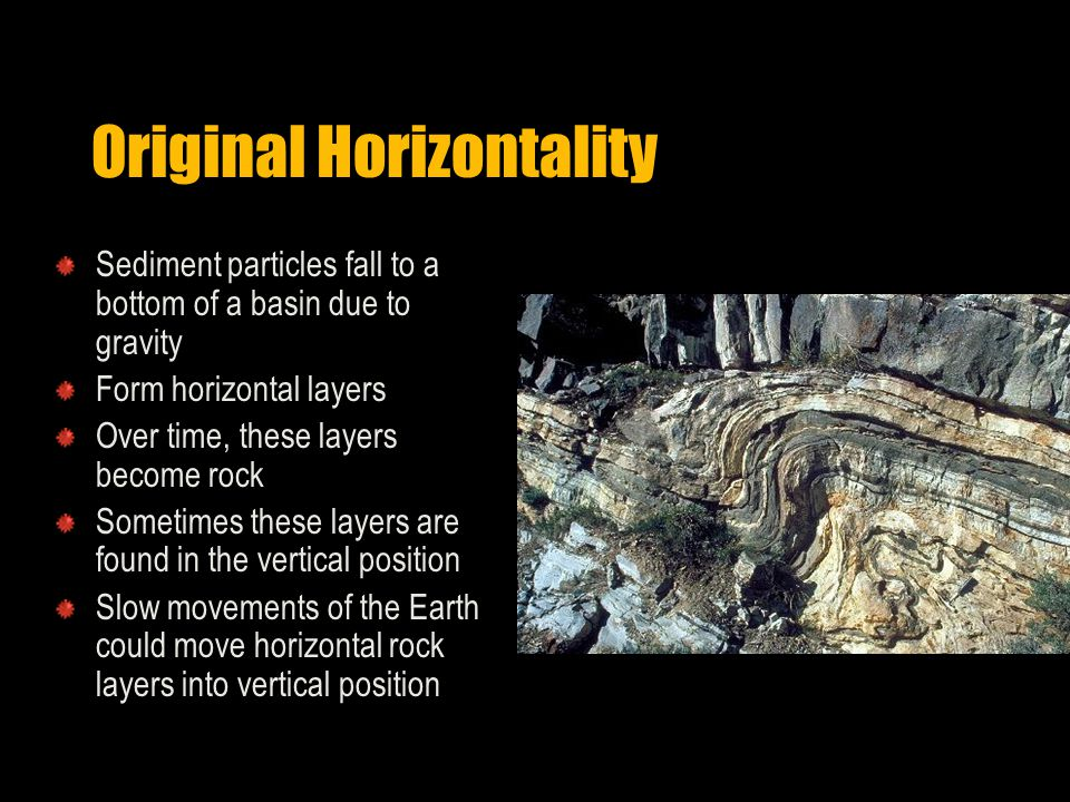 Original Horizontality Sediment particles fall to a bottom of a basin due to gravity Form horizontal layers Over time, these layers become rock Sometimes these layers are found in the vertical position Slow movements of the Earth could move horizontal rock layers into vertical position