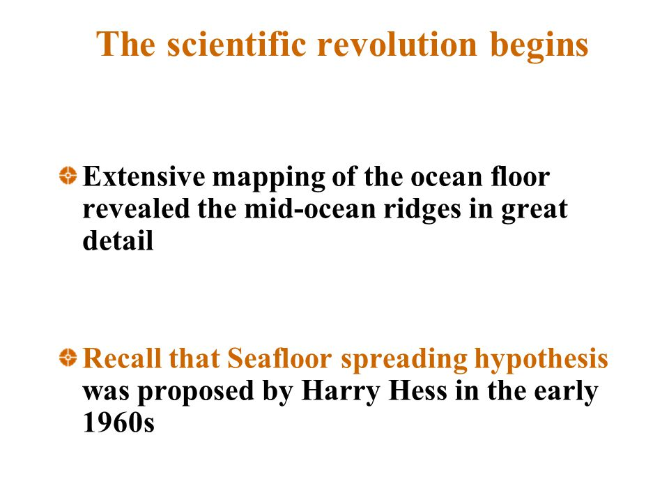 The scientific revolution begins Extensive mapping of the ocean floor revealed the mid-ocean ridges in great detail Recall that Seafloor spreading hyp