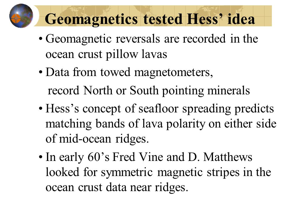 Geomagnetics tested Hess' idea Geomagnetic reversals are recorded in the ocean crust pillow lavas Data from towed magnetometers, record North or South