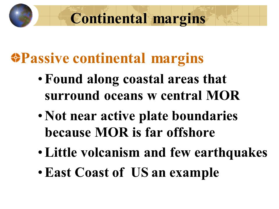 Continental margins Passive continental margins Found along coastal areas that surround oceans w central MOR Not near active plate boundaries because
