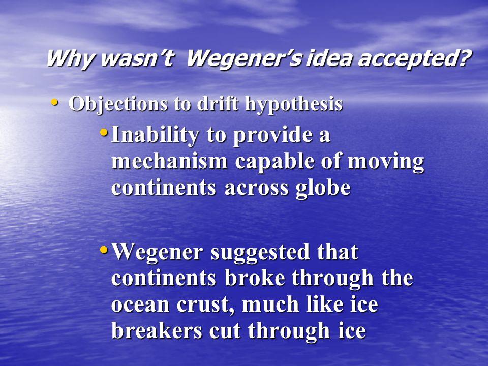 Why wasn't Wegener's idea accepted? Why wasn't Wegener's idea accepted? Objections to drift hypothesis Objections to drift hypothesis Inability to pro